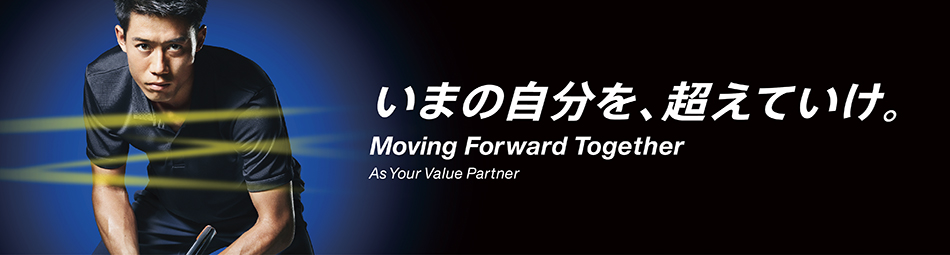 いまの自分を、超えていけ。Moving Forward Together As Your Value Partner