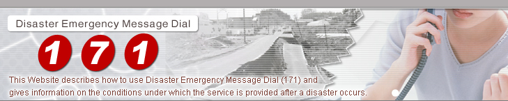 This Website describes how to use Disaster Emergency Message Dial (171) and gives information on the conditions under which the service is provided after a disaster occurs.
